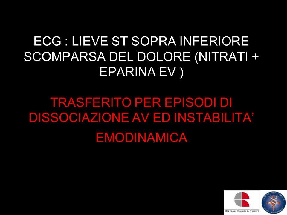 ECG : LIEVE ST SOPRA INFERIORE SCOMPARSA DEL DOLORE (NITRATI + EPARINA EV ) TRASFERITO PER EPISODI DI DISSOCIAZIONE AV ED INSTABILITA EMODINAMICA