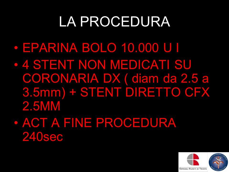 LA PROCEDURA EPARINA BOLO 10.000 U I 4 STENT NON MEDICATI SU CORONARIA DX ( diam da 2.5 a 3.5mm) + STENT DIRETTO CFX 2.5MM ACT A FINE PROCEDURA 240sec