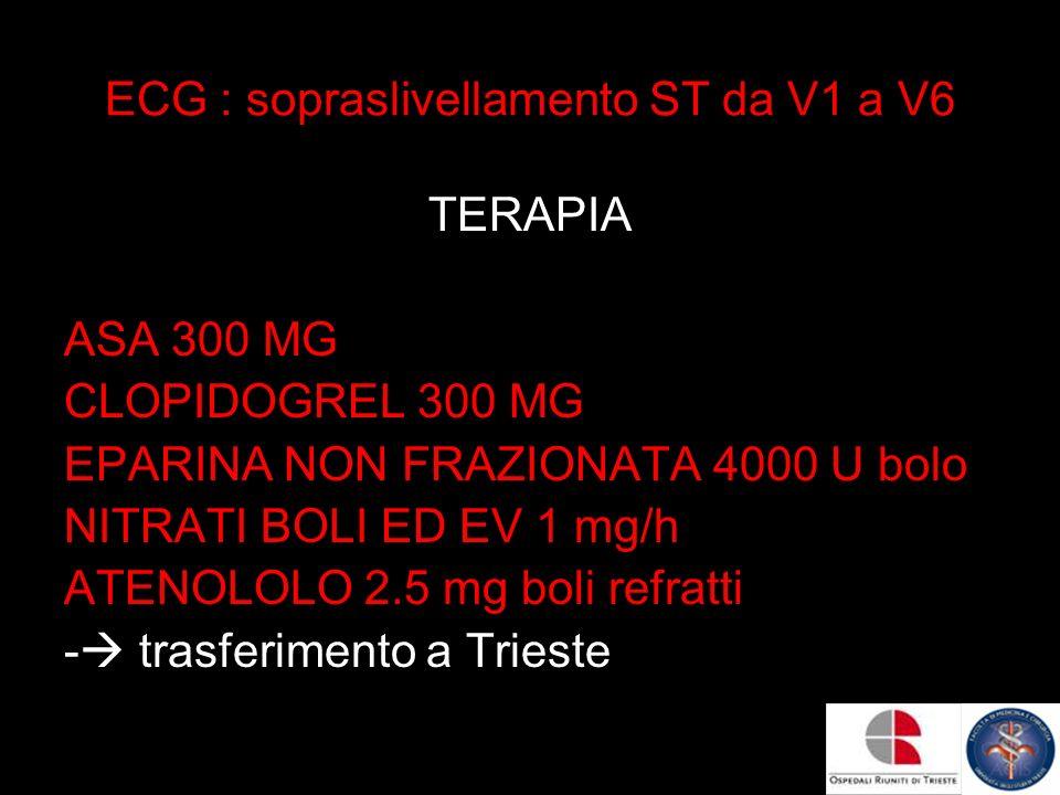 ECG : sopraslivellamento ST da V1 a V6 TERAPIA ASA 300 MG CLOPIDOGREL 300 MG EPARINA NON FRAZIONATA 4000 U bolo NITRATI BOLI ED EV 1 mg/h ATENOLOLO 2.