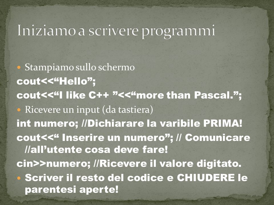 Stampiamo sullo schermo cout<<Hello; cout<<I like C++ <<more than Pascal.; Ricevere un input (da tastiera) int numero; //Dichiarare la varibile PRIMA.