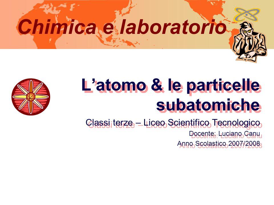 Chimica e laboratorio Latomo & le particelle subatomiche Classi terze – Liceo Scientifico Tecnologico Docente: Luciano Canu Anno Scolastico 2007/2008