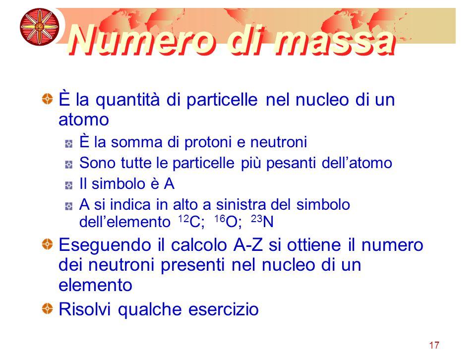 17 Numero di massa È la quantità di particelle nel nucleo di un atomo È la somma di protoni e neutroni Sono tutte le particelle più pesanti dellatomo Il simbolo è A A si indica in alto a sinistra del simbolo dellelemento 12 C; 16 O; 23 N Eseguendo il calcolo A-Z si ottiene il numero dei neutroni presenti nel nucleo di un elemento Risolvi qualche esercizio