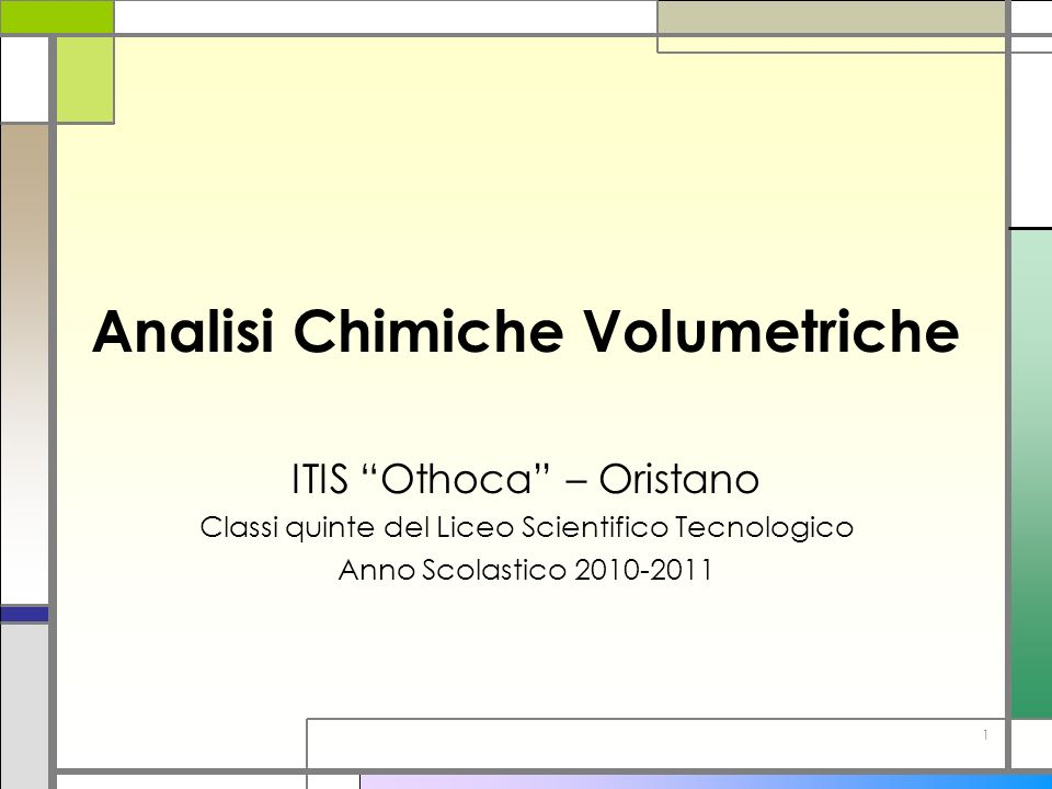 1 Analisi Chimiche Volumetriche ITIS Othoca – Oristano Classi quinte del Liceo Scientifico Tecnologico Anno Scolastico 2010-2011