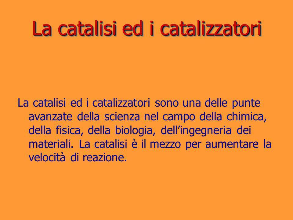 La catalisi ed i catalizzatori La catalisi ed i catalizzatori sono una delle punte avanzate della scienza nel campo della chimica, della fisica, della