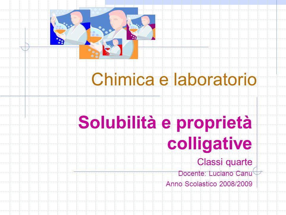 Chimica e laboratorio Solubilità e proprietà colligative Classi quarte Docente: Luciano Canu Anno Scolastico 2008/2009