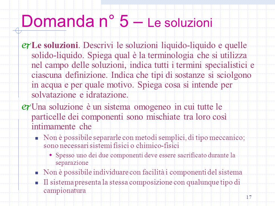17 Domanda n° 5 – Le soluzioni j Le soluzioni. Descrivi le soluzioni liquido-liquido e quelle solido-liquido. Spiega qual è la terminologia che si uti