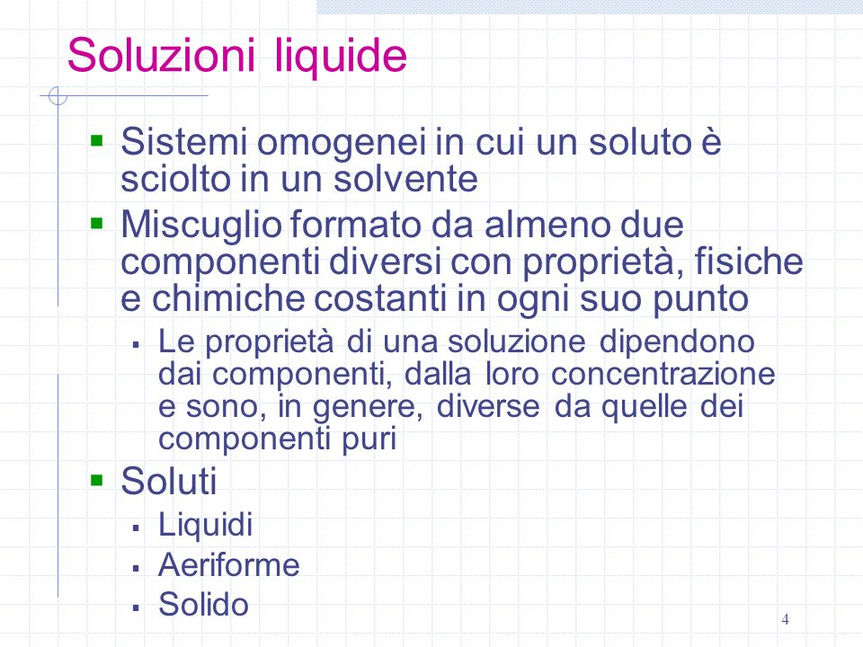 4 Soluzioni liquide Sistemi omogenei in cui un soluto è sciolto in un solvente Miscuglio formato da almeno due componenti diversi con proprietà, fisic