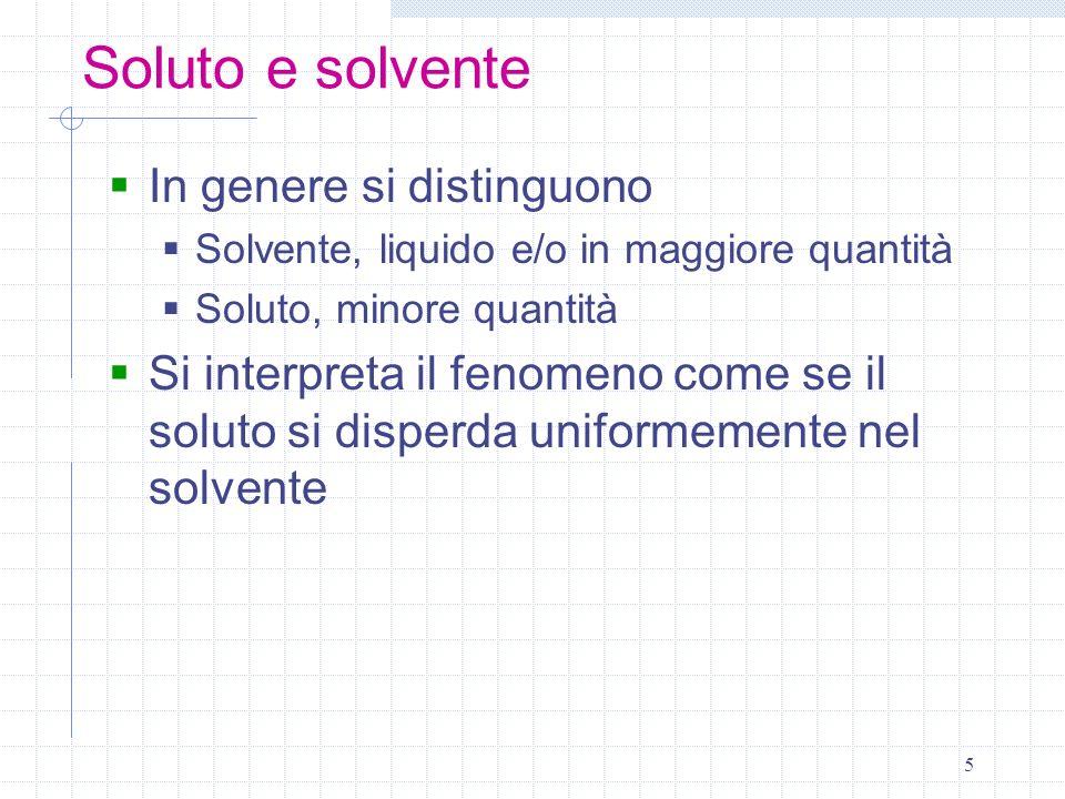 5 Soluto e solvente In genere si distinguono Solvente, liquido e/o in maggiore quantità Soluto, minore quantità Si interpreta il fenomeno come se il s