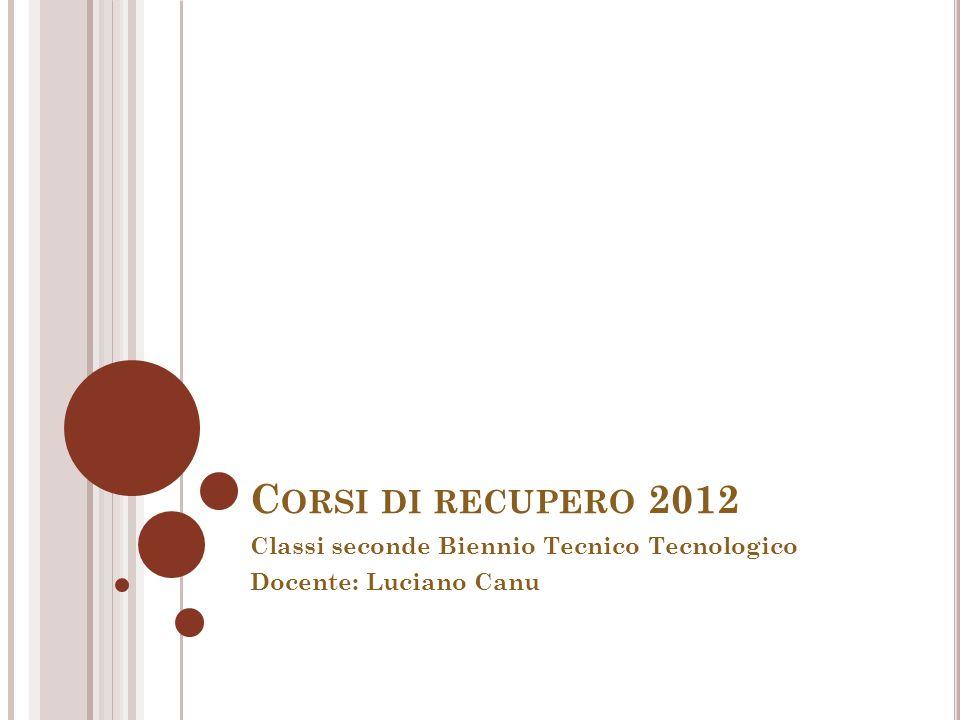 C ORSI DI RECUPERO 2012 Classi seconde Biennio Tecnico Tecnologico Docente: Luciano Canu