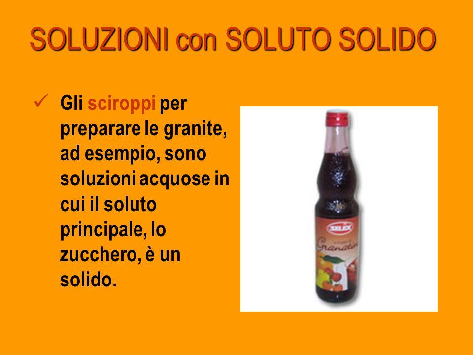 SOLUZIONI con SOLUTO SOLIDO Gli sciroppi per preparare le granite, ad esempio, sono soluzioni acquose in cui il soluto principale, lo zucchero, è un s