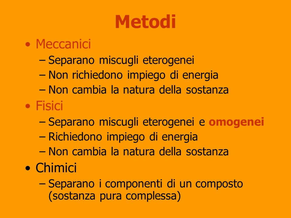 Metodi Meccanici –Separano miscugli eterogenei –Non richiedono impiego di energia –Non cambia la natura della sostanza Fisici –Separano miscugli etero