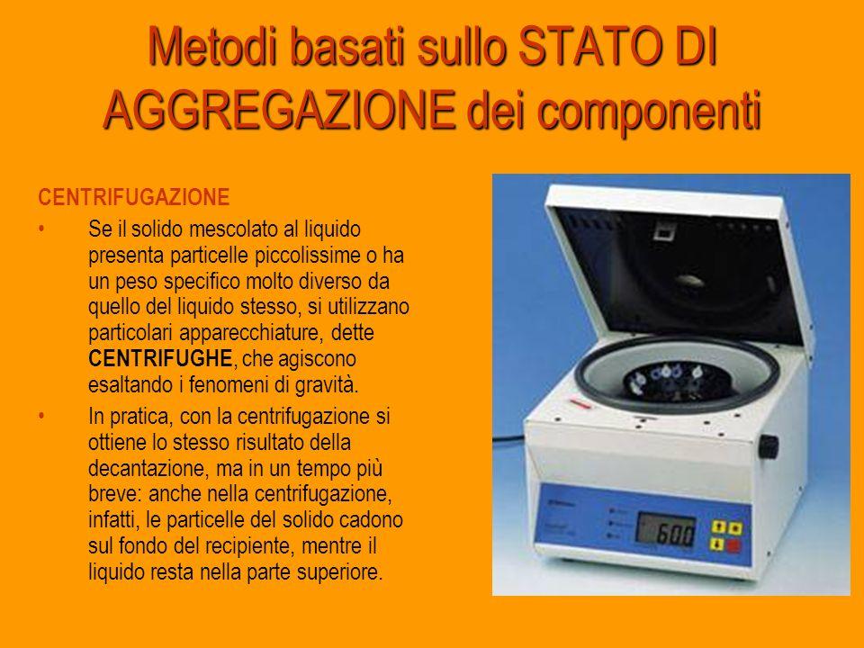 Metodi basati sullo STATO DI AGGREGAZIONE dei componenti CENTRIFUGAZIONE Se il solido mescolato al liquido presenta particelle piccolissime o ha un pe