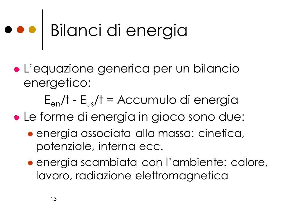 13 Bilanci di energia Lequazione generica per un bilancio energetico: E en /t - E us /t = Accumulo di energia Le forme di energia in gioco sono due: e