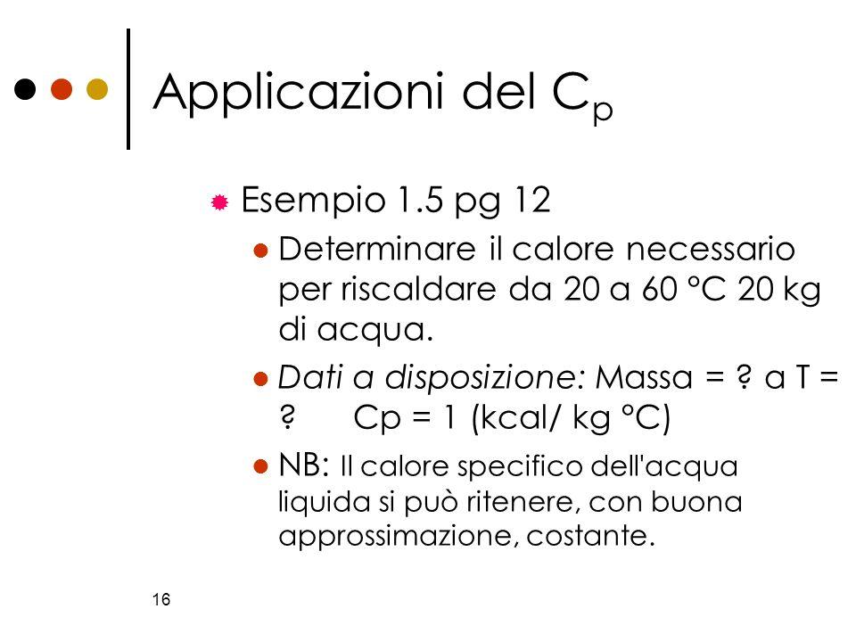 16 Applicazioni del C p Esempio 1.5 pg 12 Determinare il calore necessario per riscaldare da 20 a 60 °C 20 kg di acqua. Dati a disposizione: Massa = ?