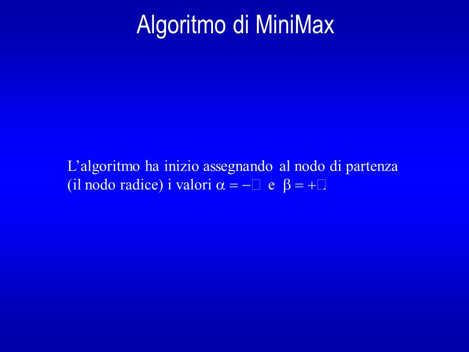 Algoritmo di MiniMax Lalgoritmo ha inizio assegnando al nodo di partenza (il nodo radice) i valori e