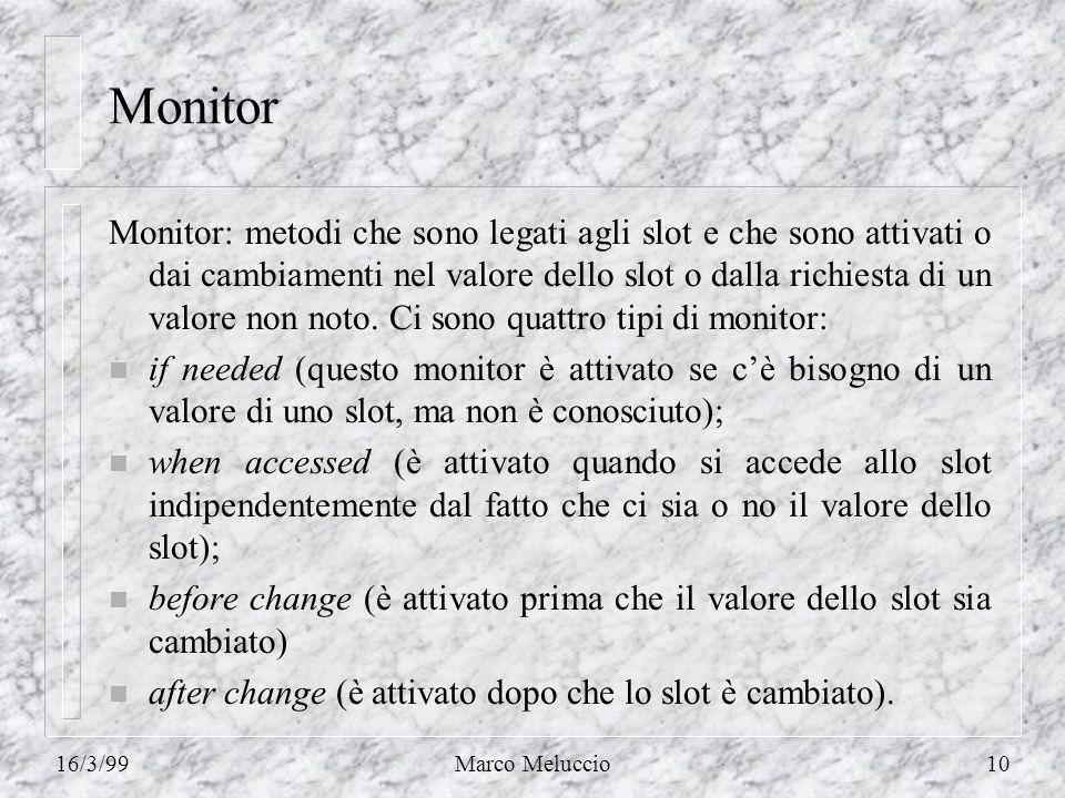 16/3/99Marco Meluccio10 Monitor Monitor: metodi che sono legati agli slot e che sono attivati o dai cambiamenti nel valore dello slot o dalla richiesta di un valore non noto.