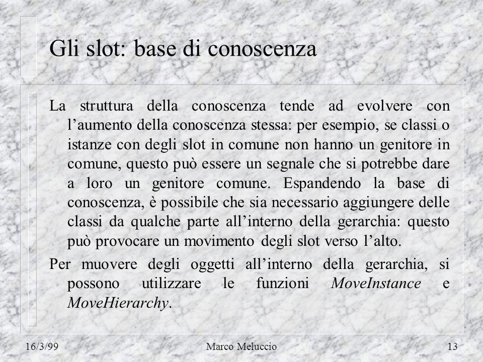 16/3/99Marco Meluccio13 Gli slot: base di conoscenza La struttura della conoscenza tende ad evolvere con laumento della conoscenza stessa: per esempio