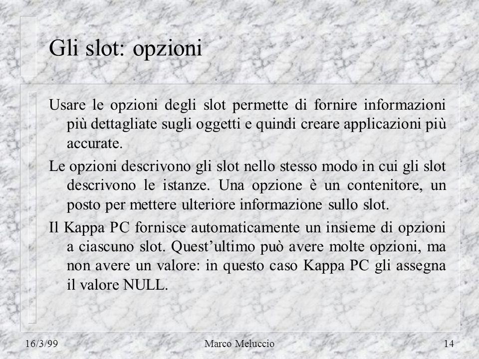 16/3/99Marco Meluccio14 Gli slot: opzioni Usare le opzioni degli slot permette di fornire informazioni più dettagliate sugli oggetti e quindi creare a