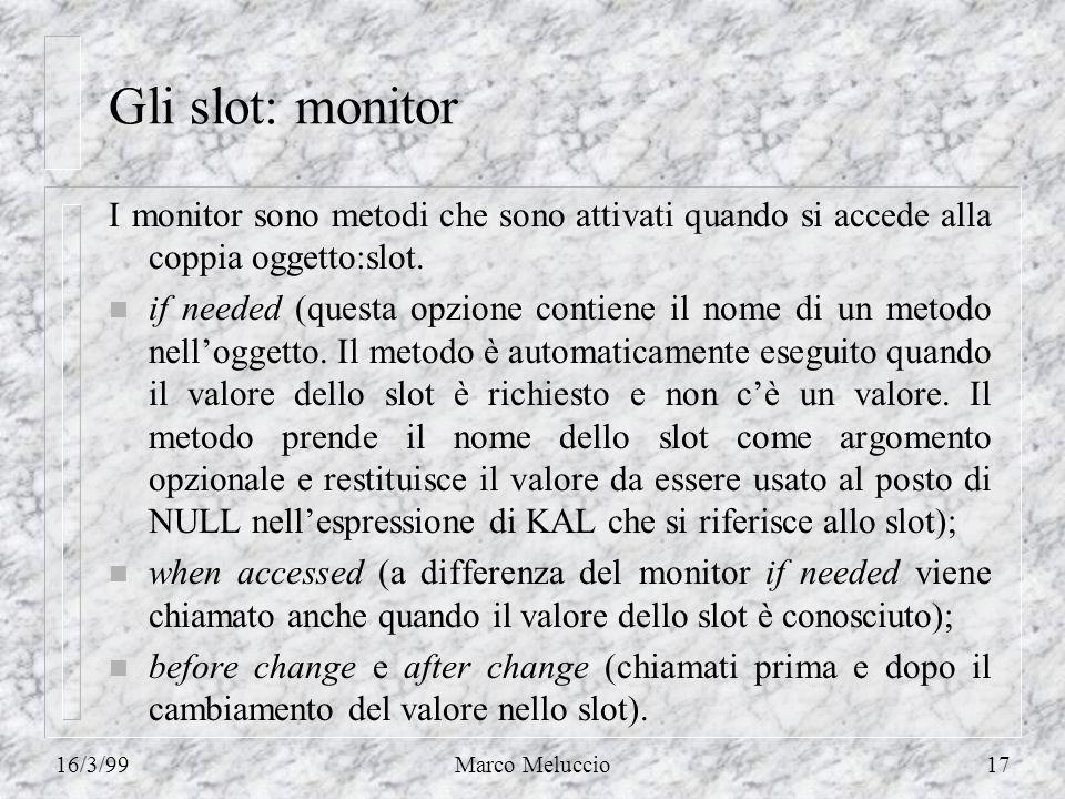 16/3/99Marco Meluccio17 Gli slot: monitor I monitor sono metodi che sono attivati quando si accede alla coppia oggetto:slot. n if needed (questa opzio