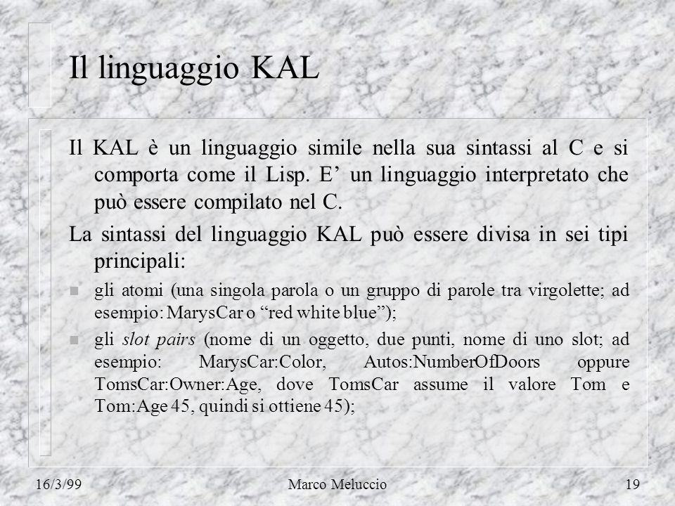 16/3/99Marco Meluccio19 Il linguaggio KAL Il KAL è un linguaggio simile nella sua sintassi al C e si comporta come il Lisp. E un linguaggio interpreta