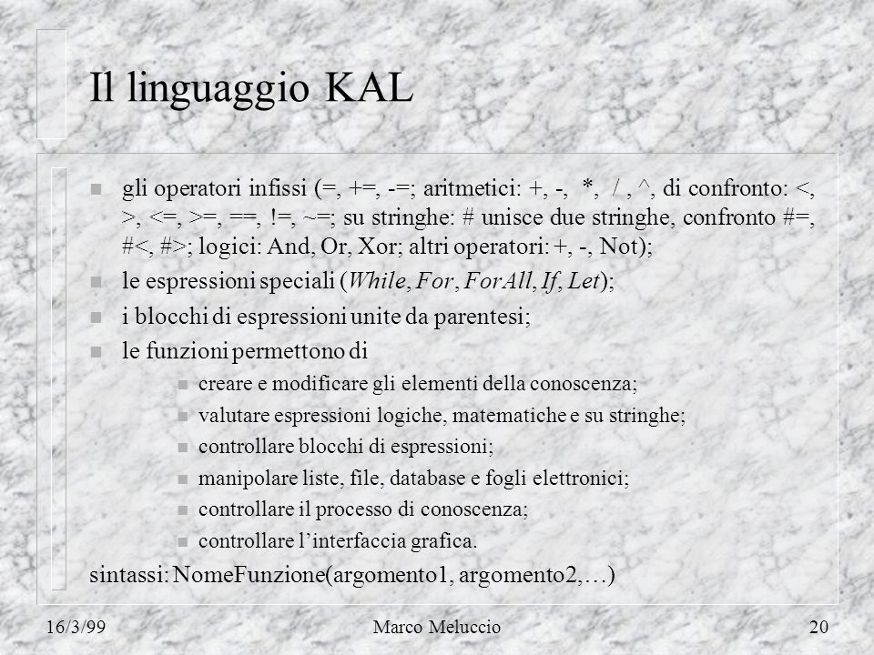 16/3/99Marco Meluccio20 Il linguaggio KAL n gli operatori infissi (=, +=, -=; aritmetici: +, -, *, /, ^, di confronto:, =, ==, !=, ~=; su stringhe: # unisce due stringhe, confronto #=, # ; logici: And, Or, Xor; altri operatori: +, -, Not); n le espressioni speciali (While, For, ForAll, If, Let); n i blocchi di espressioni unite da parentesi; n le funzioni permettono di n creare e modificare gli elementi della conoscenza; n valutare espressioni logiche, matematiche e su stringhe; n controllare blocchi di espressioni; n manipolare liste, file, database e fogli elettronici; n controllare il processo di conoscenza; n controllare linterfaccia grafica.