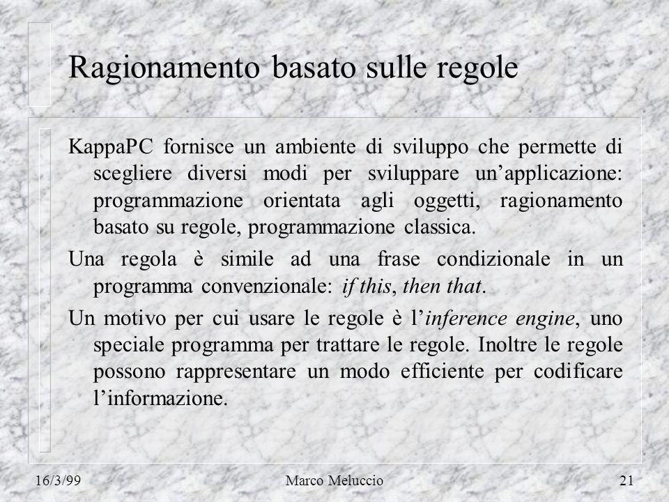 16/3/99Marco Meluccio21 Ragionamento basato sulle regole KappaPC fornisce un ambiente di sviluppo che permette di scegliere diversi modi per sviluppare unapplicazione: programmazione orientata agli oggetti, ragionamento basato su regole, programmazione classica.