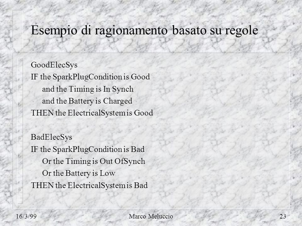 16/3/99Marco Meluccio23 Esempio di ragionamento basato su regole GoodElecSys IF the SparkPlugCondition is Good and the Timing is In Synch and the Battery is Charged THEN the ElectricalSystem is Good BadElecSys IF the SparkPlugCondition is Bad Or the Timing is Out OfSynch Or the Battery is Low THEN the ElectricalSystem is Bad