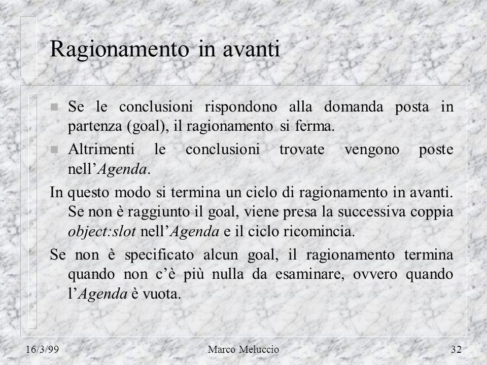 16/3/99Marco Meluccio32 Ragionamento in avanti n Se le conclusioni rispondono alla domanda posta in partenza (goal), il ragionamento si ferma. n Altri