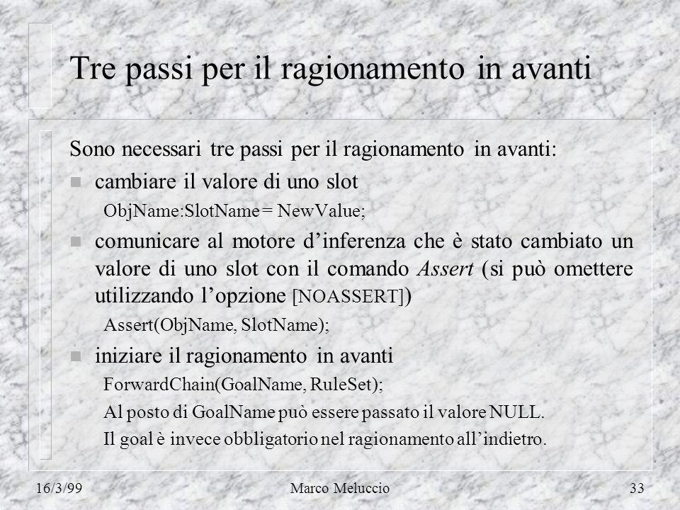 16/3/99Marco Meluccio33 Tre passi per il ragionamento in avanti Sono necessari tre passi per il ragionamento in avanti: n cambiare il valore di uno slot ObjName:SlotName = NewValue; n comunicare al motore dinferenza che è stato cambiato un valore di uno slot con il comando Assert (si può omettere utilizzando lopzione [NOASSERT] ) Assert(ObjName, SlotName); n iniziare il ragionamento in avanti ForwardChain(GoalName, RuleSet); Al posto di GoalName può essere passato il valore NULL.