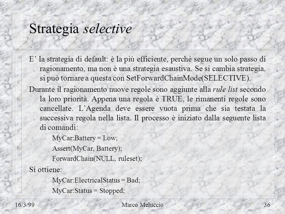 16/3/99Marco Meluccio36 Strategia selective E la strategia di default: è la più efficiente, perché segue un solo passo di ragionamento, ma non è una strategia esaustiva.