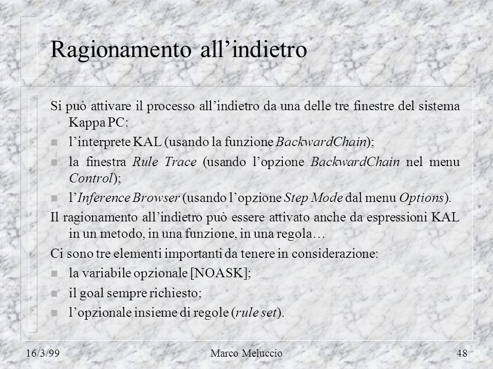 16/3/99Marco Meluccio48 Ragionamento allindietro Si può attivare il processo allindietro da una delle tre finestre del sistema Kappa PC: n linterprete KAL (usando la funzione BackwardChain); n la finestra Rule Trace (usando lopzione BackwardChain nel menu Control); n lInference Browser (usando lopzione Step Mode dal menu Options).