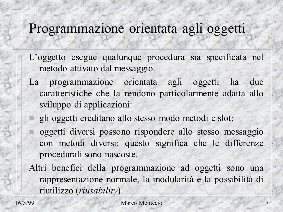 16/3/99Marco Meluccio5 Programmazione orientata agli oggetti Loggetto esegue qualunque procedura sia specificata nel metodo attivato dal messaggio. La