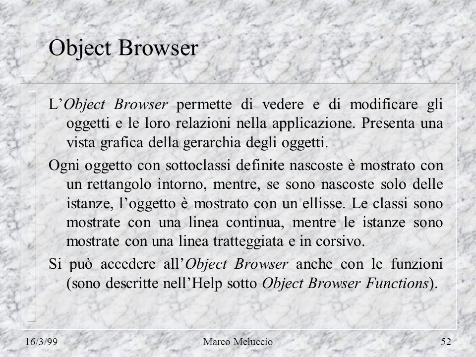 16/3/99Marco Meluccio52 Object Browser LObject Browser permette di vedere e di modificare gli oggetti e le loro relazioni nella applicazione.