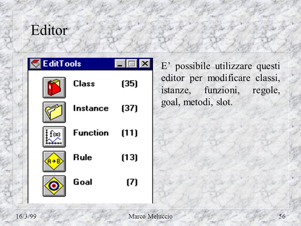 16/3/99Marco Meluccio56 Editor E possibile utilizzare questi editor per modificare classi, istanze, funzioni, regole, goal, metodi, slot.