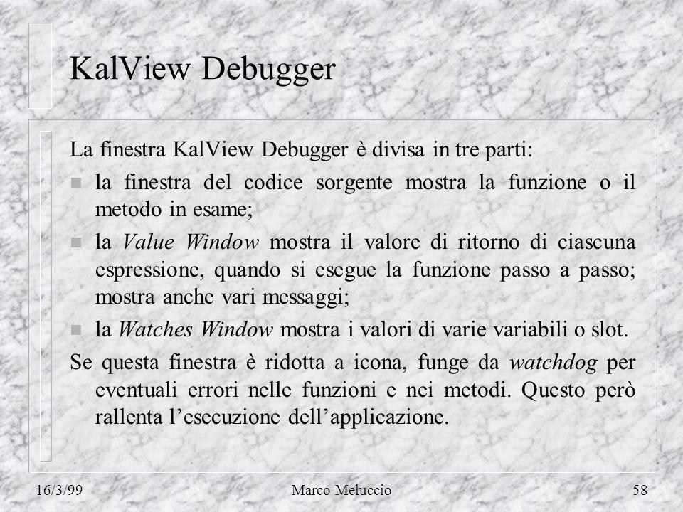 16/3/99Marco Meluccio58 KalView Debugger La finestra KalView Debugger è divisa in tre parti: n la finestra del codice sorgente mostra la funzione o il
