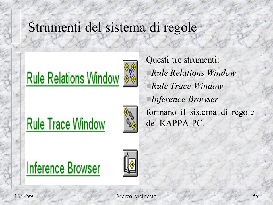 16/3/99Marco Meluccio59 Strumenti del sistema di regole Questi tre strumenti: n Rule Relations Window n Rule Trace Window n Inference Browser formano il sistema di regole del KAPPA PC.
