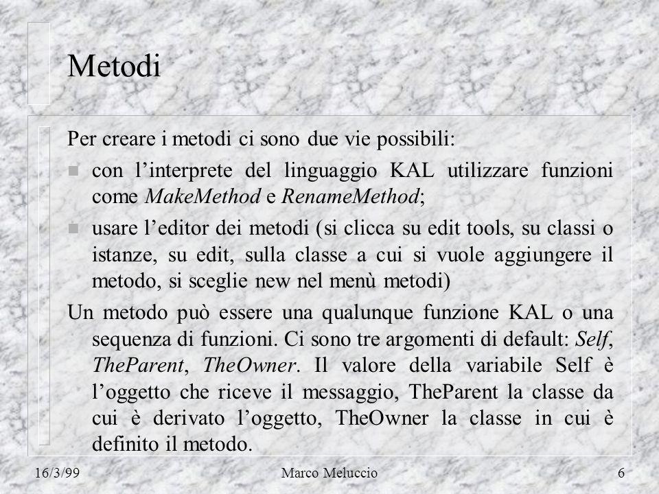 16/3/99Marco Meluccio6 Metodi Per creare i metodi ci sono due vie possibili: n con linterprete del linguaggio KAL utilizzare funzioni come MakeMethod e RenameMethod; n usare leditor dei metodi (si clicca su edit tools, su classi o istanze, su edit, sulla classe a cui si vuole aggiungere il metodo, si sceglie new nel menù metodi) Un metodo può essere una qualunque funzione KAL o una sequenza di funzioni.