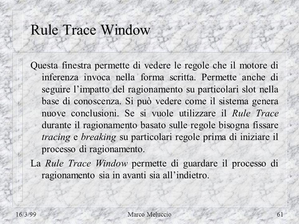16/3/99Marco Meluccio61 Rule Trace Window Questa finestra permette di vedere le regole che il motore di inferenza invoca nella forma scritta. Permette