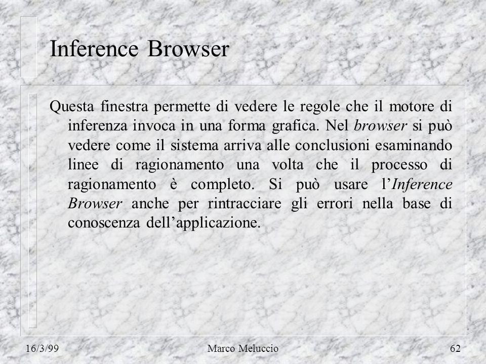 16/3/99Marco Meluccio62 Inference Browser Questa finestra permette di vedere le regole che il motore di inferenza invoca in una forma grafica.