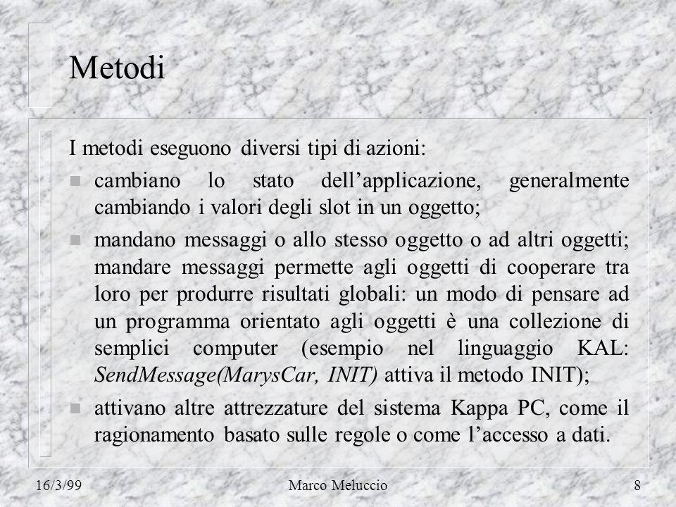16/3/99Marco Meluccio8 Metodi I metodi eseguono diversi tipi di azioni: n cambiano lo stato dellapplicazione, generalmente cambiando i valori degli sl