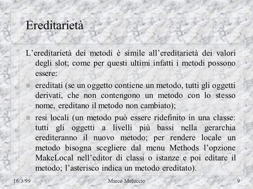 16/3/99Marco Meluccio9 Ereditarietà Lereditarietà dei metodi è simile allereditarietà dei valori degli slot; come per questi ultimi infatti i metodi p