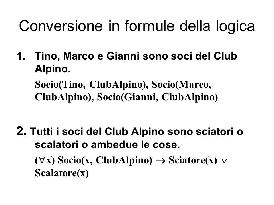 Conversione in formule della logica 1.Tino, Marco e Gianni sono soci del Club Alpino. Socio(Tino, ClubAlpino), Socio(Marco, ClubAlpino), Socio(Gianni,
