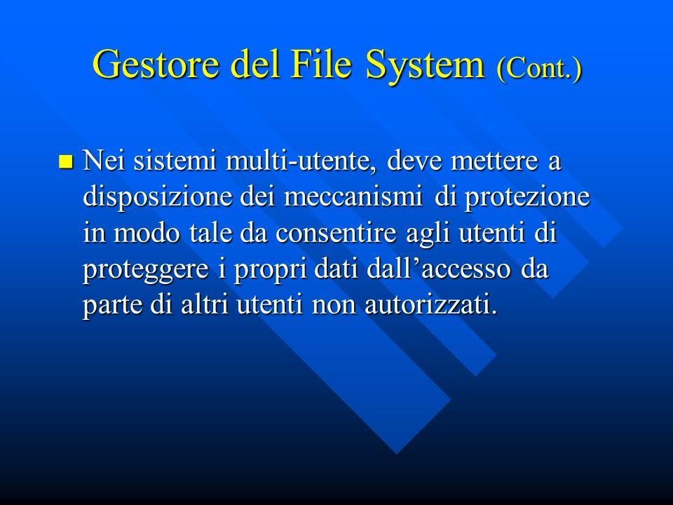 Gestore del File System (Cont.) Nei sistemi multi-utente, deve mettere a disposizione dei meccanismi di protezione in modo tale da consentire agli ute