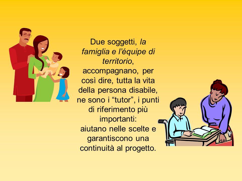 Due soggetti, la famiglia e léquipe di territorio, accompagnano, per così dire, tutta la vita della persona disabile, ne sono i tutor, i punti di rife