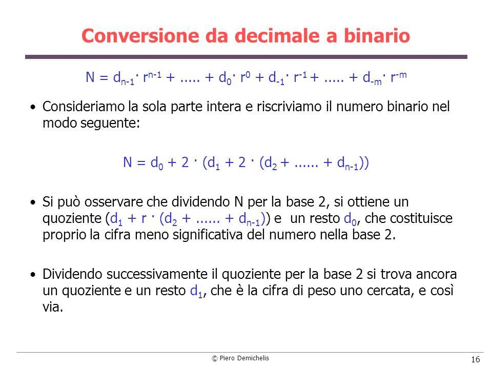 © Piero Demichelis 16 Conversione da decimale a binario N = d n-1 · r n-1 +..... + d 0 · r 0 + d -1 · r -1 +..... + d -m · r -m Consideriamo la sola p