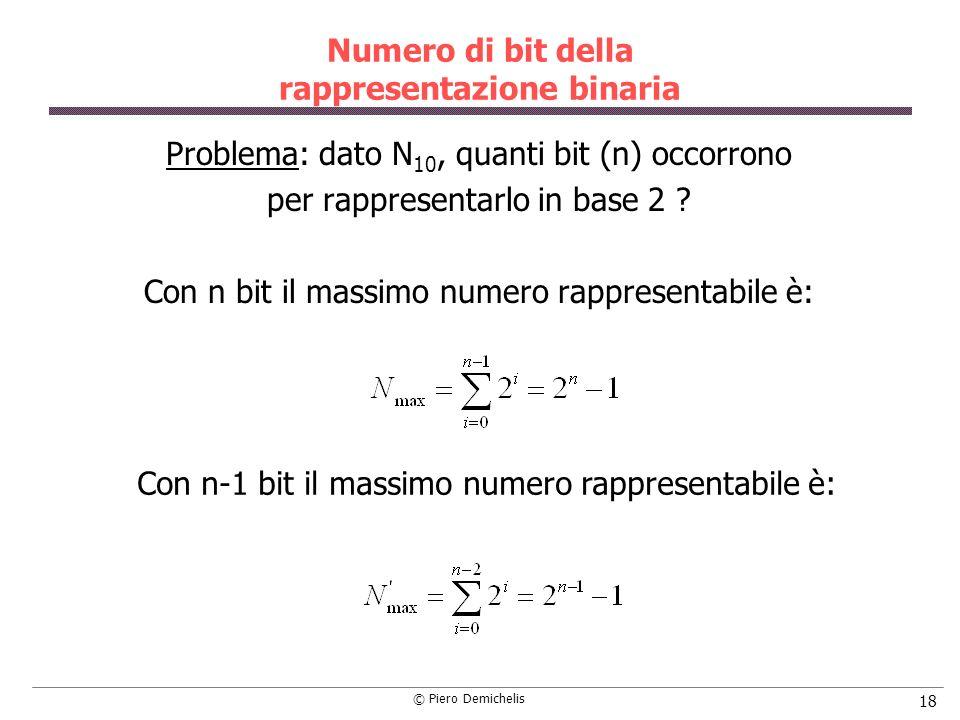 © Piero Demichelis 18 Numero di bit della rappresentazione binaria Problema: dato N 10, quanti bit (n) occorrono per rappresentarlo in base 2 ? Con n