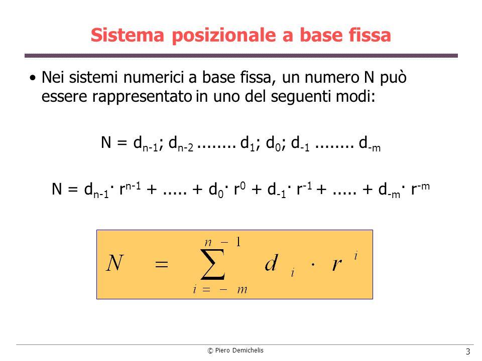 © Piero Demichelis 4 Sistemi numerici Proprietà di un sistema numerico a base fissa è a rango illimitato : ogni numero intero vi può essere rappresentato; è a rappresentazione unica : ad ogni numero intero corrisponde un solo insieme ordinato di cifre; è irridondante : ad ogni insieme ordinato di cifre corrisponde un solo numero non rappresentato da altri insiemi ordinati.