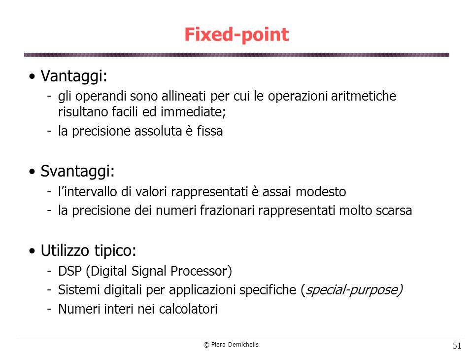 © Piero Demichelis 51 Fixed-point Vantaggi: gli operandi sono allineati per cui le operazioni aritmetiche risultano facili ed immediate; la precisio