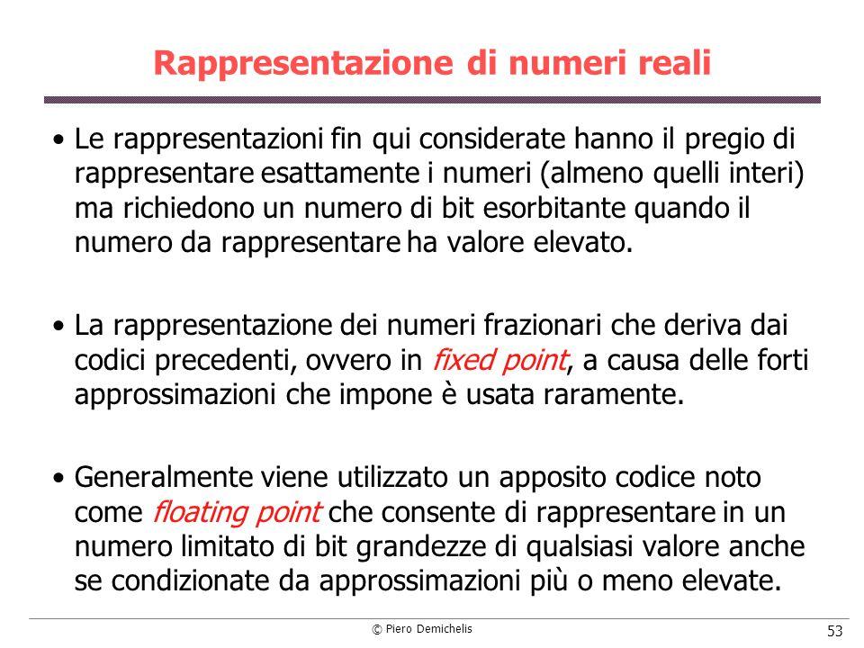 © Piero Demichelis 53 Rappresentazione di numeri reali Le rappresentazioni fin qui considerate hanno il pregio di rappresentare esattamente i numeri (
