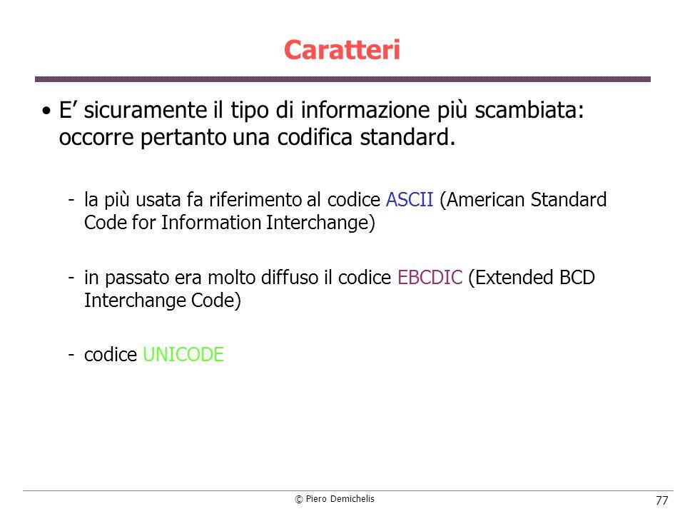 © Piero Demichelis 77 Caratteri E sicuramente il tipo di informazione più scambiata: occorre pertanto una codifica standard. la più usata fa riferime